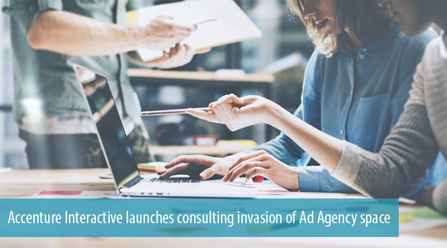 Accenture Interactive launches consulting invasion of Ad Agency space