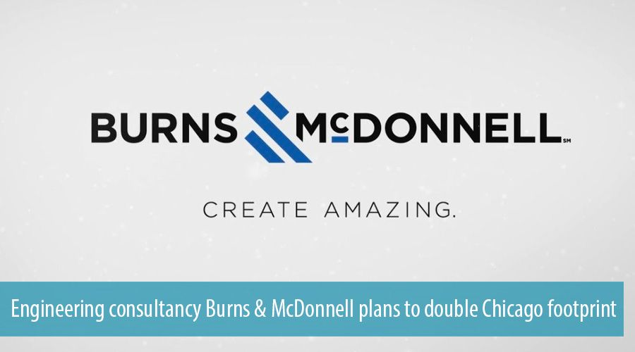 Engineering consultancy Burns & McDonnell plans to double Chicago footprint
