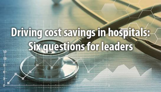 Driving cost savings in hospitals: Six questions for leaders